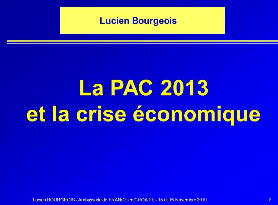 1 Lucien Bourgeois La PAC 2013 et la crise économique Lucien BOURGEOIS - Ambassade de FRANCE en CROATIE - 15 et 16 Novembre 2010