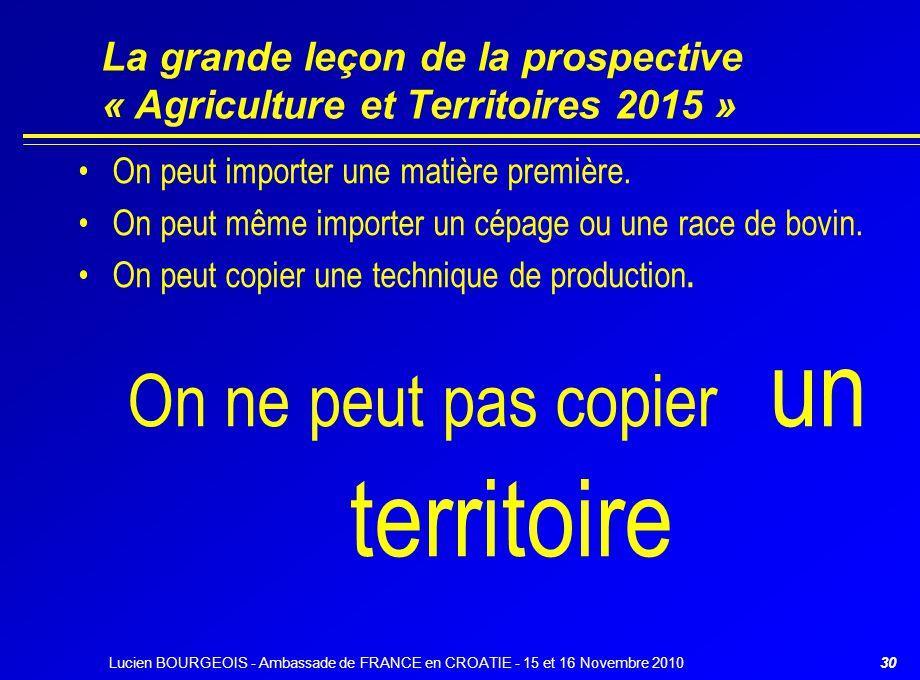Lucien BOURGEOIS - Ambassade de FRANCE en CROATIE - 15 et 16 Novembre 201030 La grande leçon de la prospective « Agriculture et Territoires 2015 » On