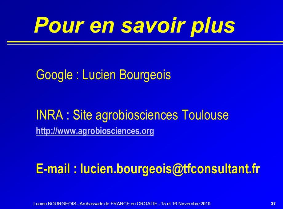 Lucien BOURGEOIS - Ambassade de FRANCE en CROATIE - 15 et 16 Novembre 201031 Pour en savoir plus Google : Lucien Bourgeois INRA : Site agrobiosciences