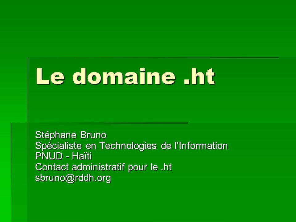 Le domaine.ht Stéphane Bruno Spécialiste en Technologies de l'Information PNUD - Haïti Contact administratif pour le.ht sbruno@rddh.org