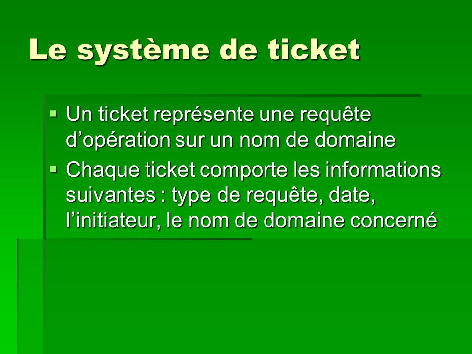 Le système de ticket  Un ticket représente une requête d'opération sur un nom de domaine  Chaque ticket comporte les informations suivantes : type d