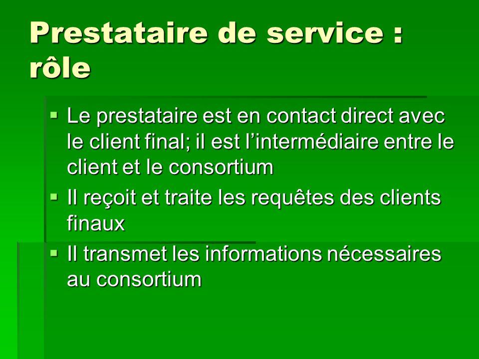 Prestataire de service : rôle  Le prestataire est en contact direct avec le client final; il est l'intermédiaire entre le client et le consortium  I