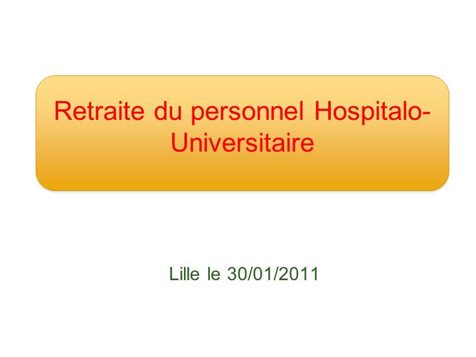 Lille le 30/01/2011 Retraite du personnel Hospitalo- Universitaire
