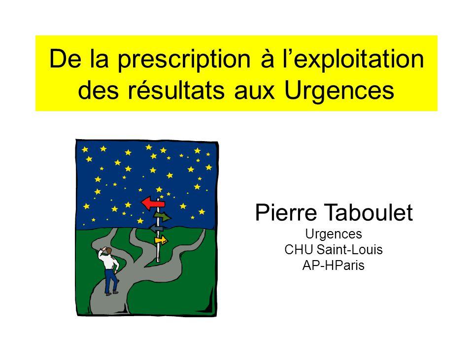 De la prescription à l'exploitation des résultats aux Urgences Pierre Taboulet Urgences CHU Saint-Louis AP-HParis