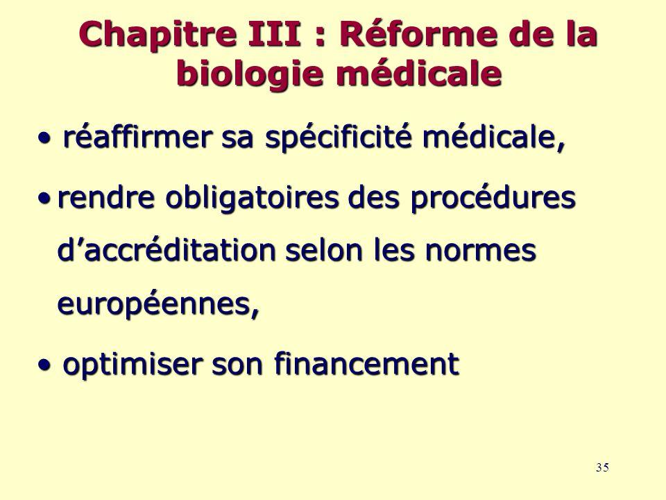 35 Chapitre III : Réforme de la biologie médicale réaffirmer sa spécificité médicale, réaffirmer sa spécificité médicale, rendre obligatoires des procédures d'accréditation selon les normes européennes,rendre obligatoires des procédures d'accréditation selon les normes européennes, optimiser son financement optimiser son financement