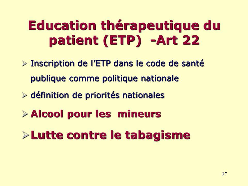 37 Education thérapeutique du patient (ETP) -Art 22  Inscription de l'ETP dans le code de santé publique comme politique nationale  définition de priorités nationales  Alcool pour les mineurs  Lutte contre le tabagisme