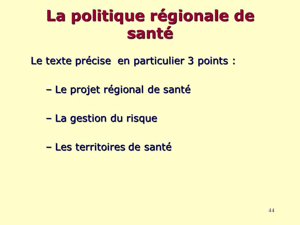 44 La politique régionale de santé Le texte précise en particulier 3 points : –Le projet régional de santé –La gestion du risque –Les territoires de santé