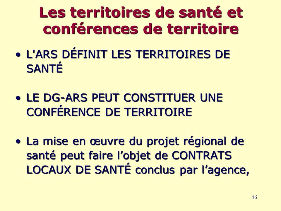 46 L ARS DÉFINIT LES TERRITOIRES DE SANTÉL ARS DÉFINIT LES TERRITOIRES DE SANTÉ LE DG-ARS PEUT CONSTITUER UNE CONFÉRENCE DE TERRITOIRELE DG-ARS PEUT CONSTITUER UNE CONFÉRENCE DE TERRITOIRE La mise en œuvre du projet régional de santé peut faire l'objet de CONTRATS LOCAUX DE SANTÉ conclus par l'agence,La mise en œuvre du projet régional de santé peut faire l'objet de CONTRATS LOCAUX DE SANTÉ conclus par l'agence, Les territoires de santé et conférences de territoire