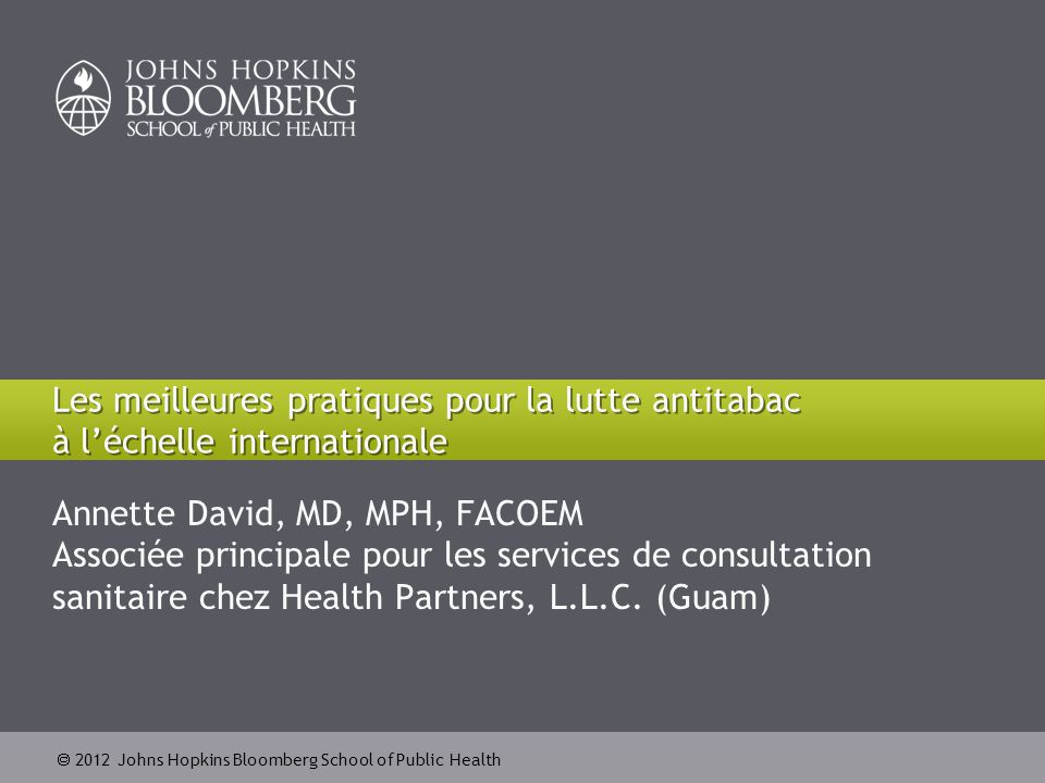  2012 Johns Hopkins Bloomberg School of Public Health Objectifs de la formation Identifier les principales stratégies de santé publique définies dans la CCLAT de l'OMS et le programme MPOWER Définir le champ d'action des professionnels de santé pour promouvoir la lutte antitabac 2