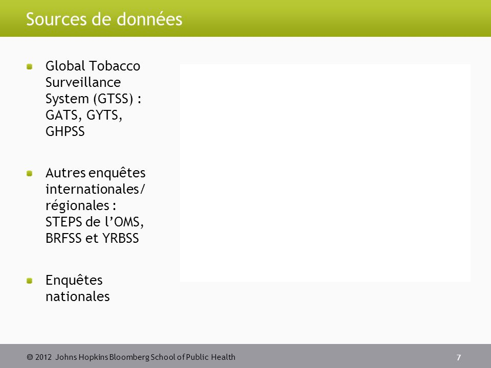 2012 Johns Hopkins Bloomberg School of Public Health Sources de données Global Tobacco Surveillance System (GTSS) : GATS, GYTS, GHPSS Autres enquête