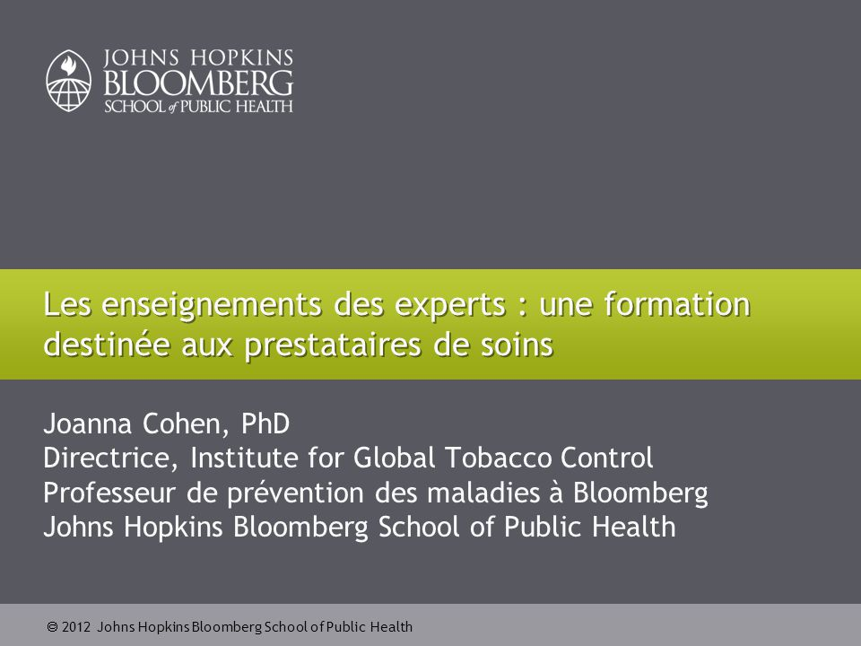  2012 Johns Hopkins Bloomberg School of Public Health Joanna Cohen, PhD Directrice, Institute for Global Tobacco Control Professeur de prévention des maladies à Bloomberg Johns Hopkins Bloomberg School of Public Health Les enseignements des experts : une formation destinée aux prestataires de soins