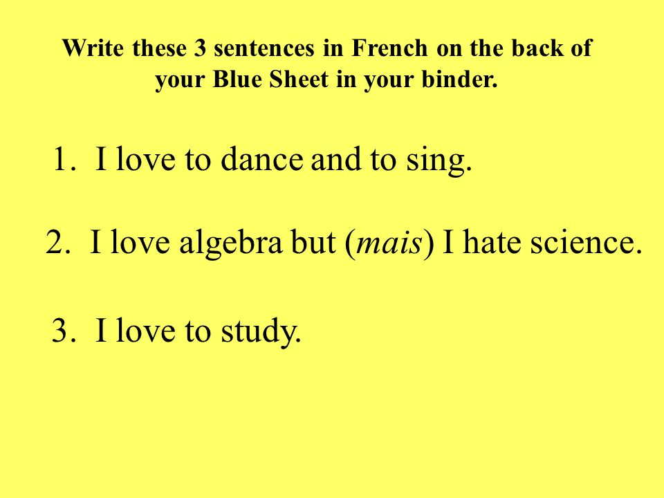 1. I love to dance and to sing. 2. I love algebra but (mais) I hate science.