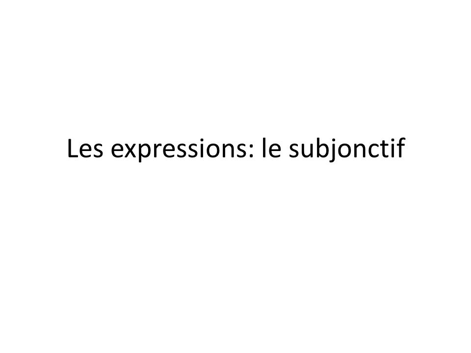 Les expressions d'opinion The following expressions require the subjunctive.