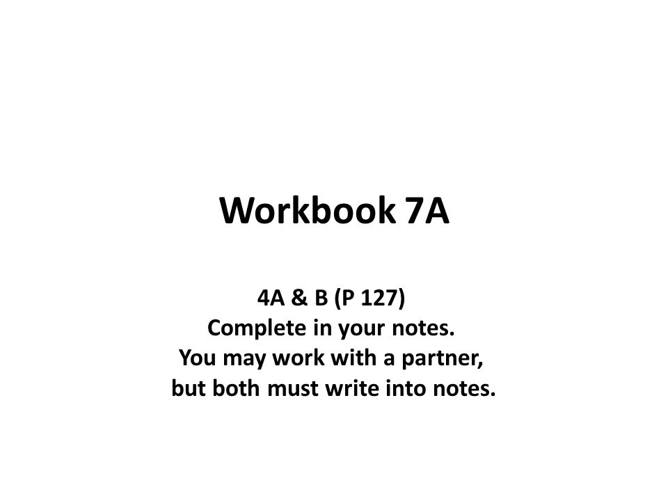 Workbook 7A 4A & B (P 127) Complete in your notes.