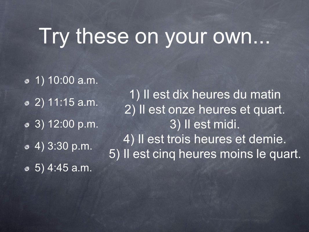 Try these on your own... 1) 10:00 a.m. 2) 11:15 a.m. 3) 12:00 p.m. 4) 3:30 p.m. 5) 4:45 a.m. 1) Il est dix heures du matin 2) Il est onze heures et qu