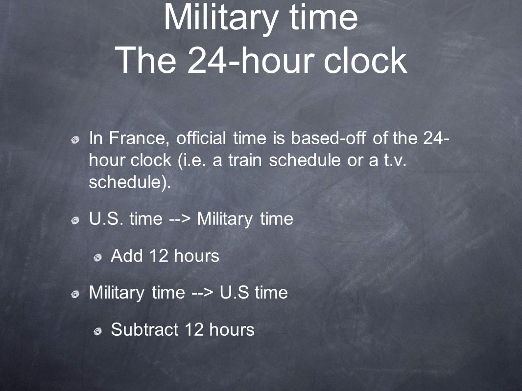 Military time The 24-hour clock In France, official time is based-off of the 24- hour clock (i.e. a train schedule or a t.v. schedule). U.S. time -->