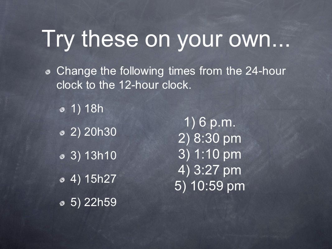 Try these on your own... Change the following times from the 24-hour clock to the 12-hour clock. 1) 18h 2) 20h30 3) 13h10 4) 15h27 5) 22h59 1) 6 p.m.