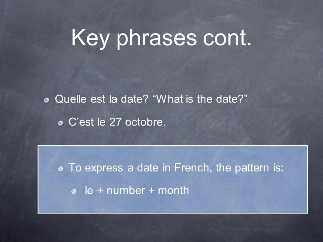 """Key phrases cont. Quelle est la date? """"What is the date?"""" C'est le 27 octobre. To express a date in French, the pattern is: le + number + month"""