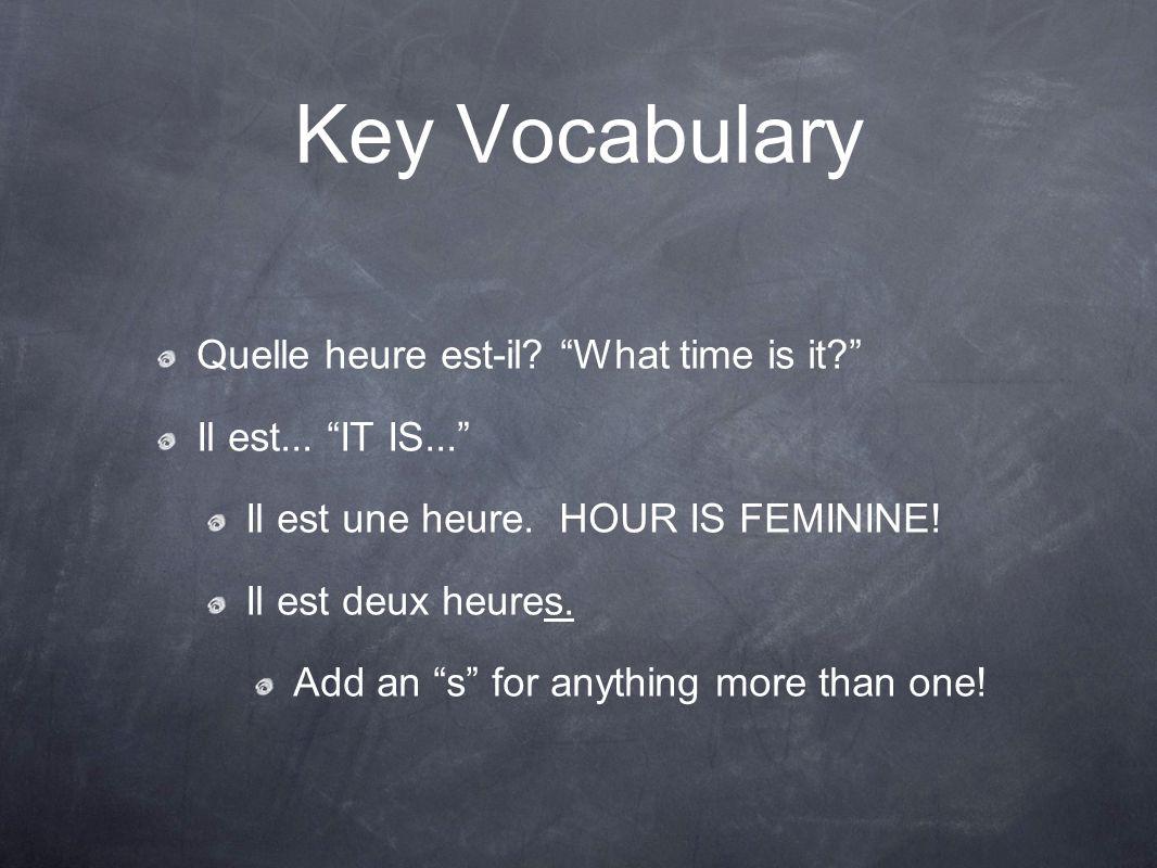 "Key Vocabulary Quelle heure est-il? ""What time is it?"" Il est... ""IT IS..."" Il est une heure. HOUR IS FEMININE! Il est deux heures. Add an ""s"" for any"