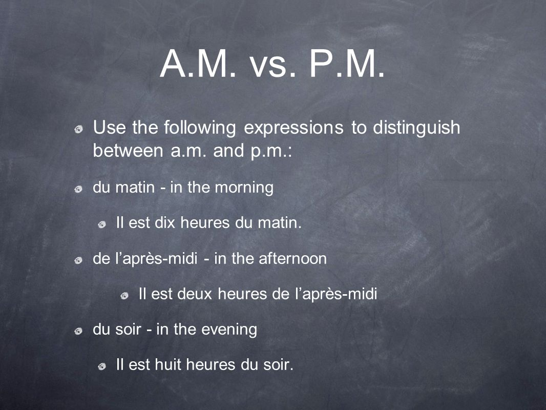 A.M. vs. P.M. Use the following expressions to distinguish between a.m. and p.m.: du matin - in the morning Il est dix heures du matin. de l'après-mid