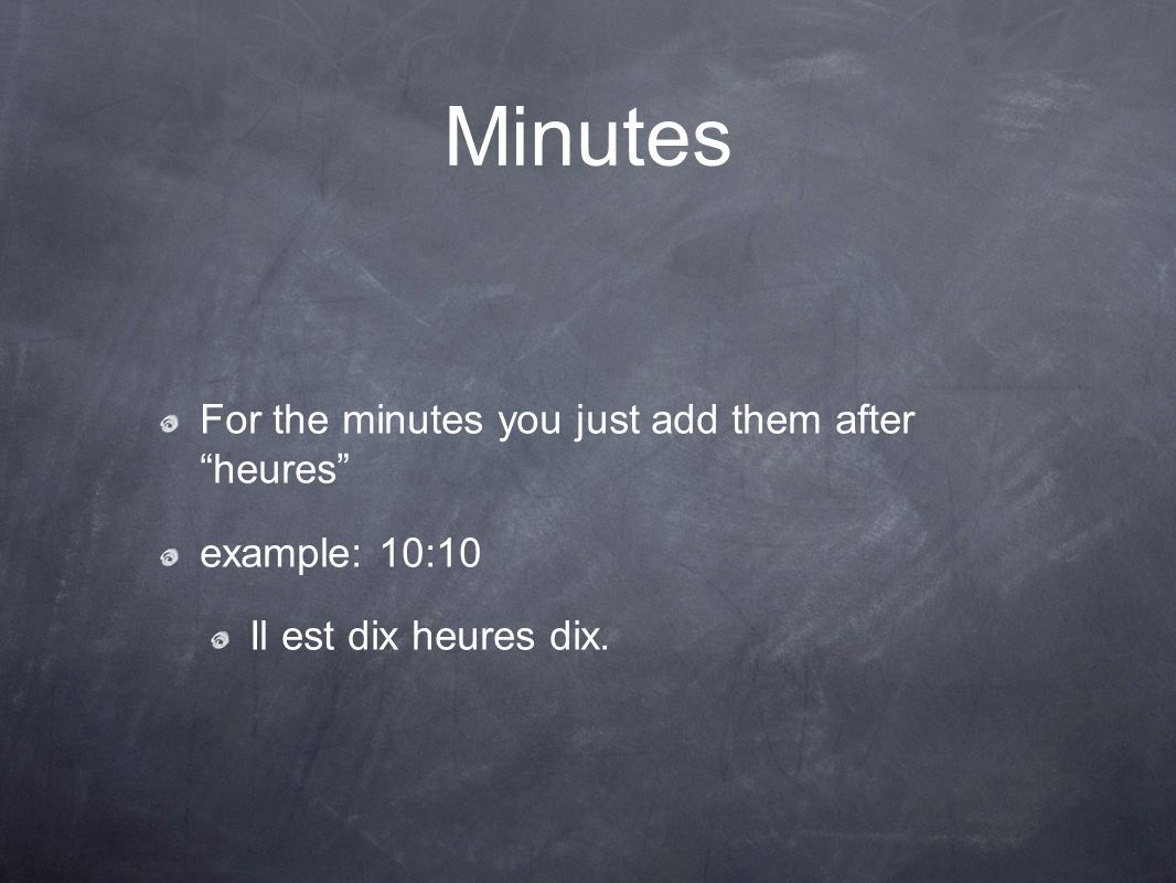 Minutes For the minutes you just add them after heures example: 10:10 Il est dix heures dix.