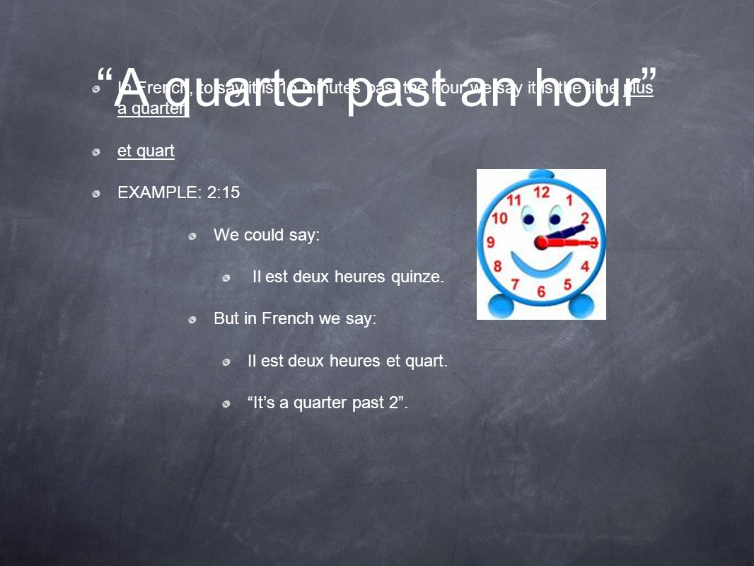 """""""A quarter past an hour"""" In French, to say it is 15 minutes past the hour we say it is the time plus a quarter. et quart EXAMPLE: 2:15 We could say: I"""