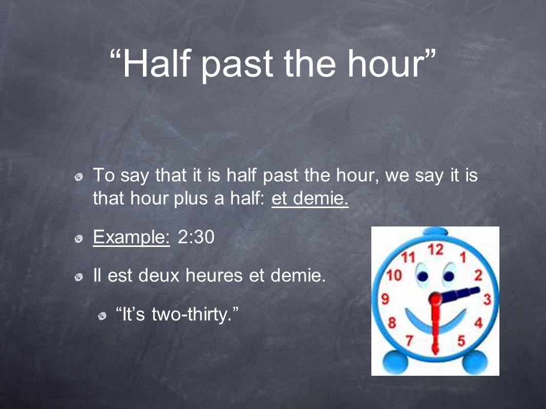"""""""Half past the hour"""" To say that it is half past the hour, we say it is that hour plus a half: et demie. Example: 2:30 Il est deux heures et demie. """"I"""