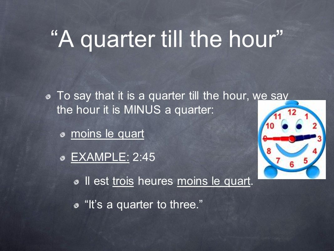 A quarter till the hour To say that it is a quarter till the hour, we say the hour it is MINUS a quarter: moins le quart EXAMPLE: 2:45 Il est trois heures moins le quart.