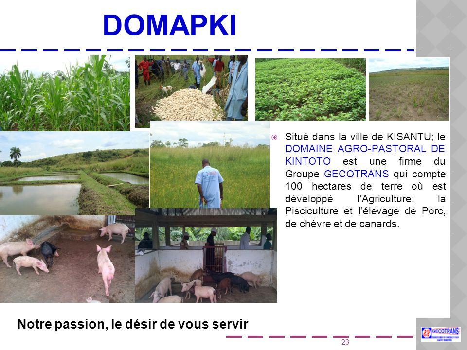 23 DOMAPKI  Situé dans la ville de KISANTU; le DOMAINE AGRO-PASTORAL DE KINTOTO est une firme du Groupe GECOTRANS qui compte 100 hectares de terre où est développé l'Agriculture; la Pisciculture et l'élevage de Porc, de chèvre et de canards.
