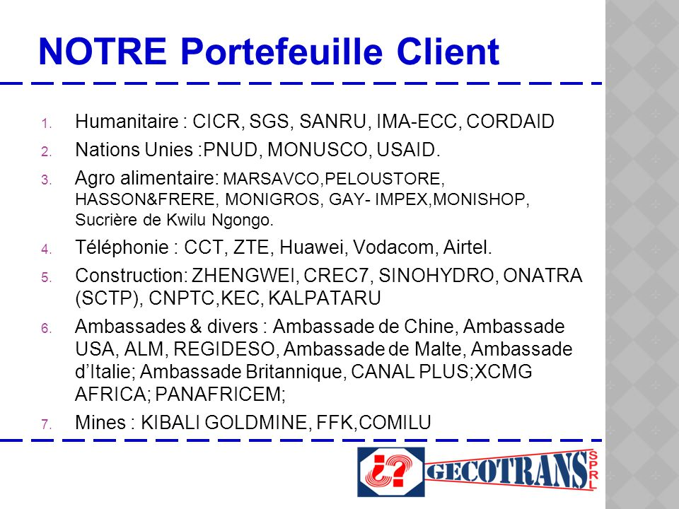 NOTRE Portefeuille Client 1. Humanitaire : CICR, SGS, SANRU, IMA-ECC, CORDAID 2. Nations Unies :PNUD, MONUSCO, USAID. 3. Agro alimentaire: MARSAVCO,PE