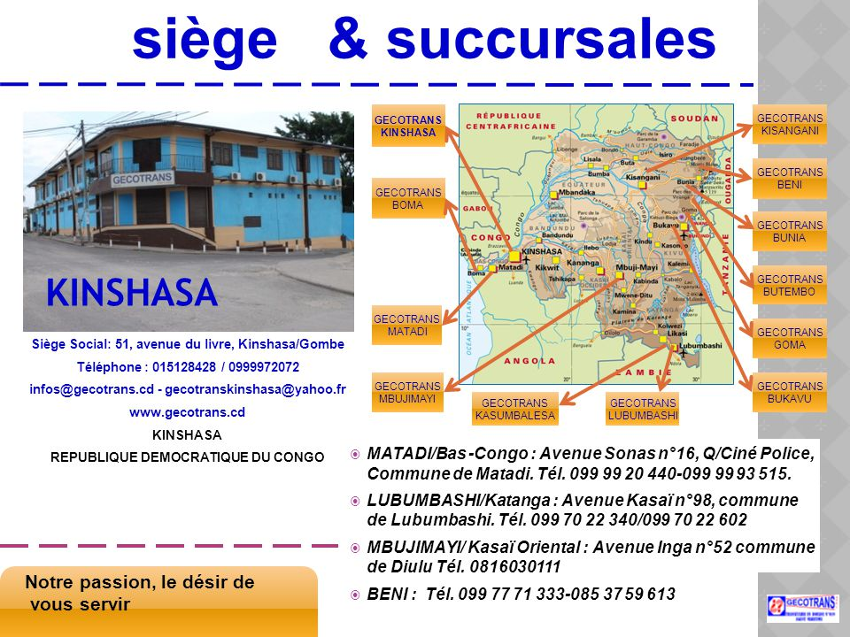 siège & succursales Siège Social: 51, avenue du livre, Kinshasa/Gombe Téléphone : 015128428 / 0999972072 infos@gecotrans.cd - gecotranskinshasa@yahoo.fr www.gecotrans.cd KINSHASA REPUBLIQUE DEMOCRATIQUE DU CONGO Notre passion, le désir de vous servir GECOTRANS KINSHASA GECOTRANS BUKAVU GECOTRANS GOMA GECOTRANS BUTEMBO GECOTRANS BUNIA GECOTRANS BENI GECOTRANS KISANGANI GECOTRANS KASUMBALESA GECOTRANS LUBUMBASHI GECOTRANS MATADI GECOTRANS BOMA GECOTRANS MBUJIMAYI KINSHASA  MATADI/Bas -Congo : Avenue Sonas n°16, Q/Ciné Police, Commune de Matadi.