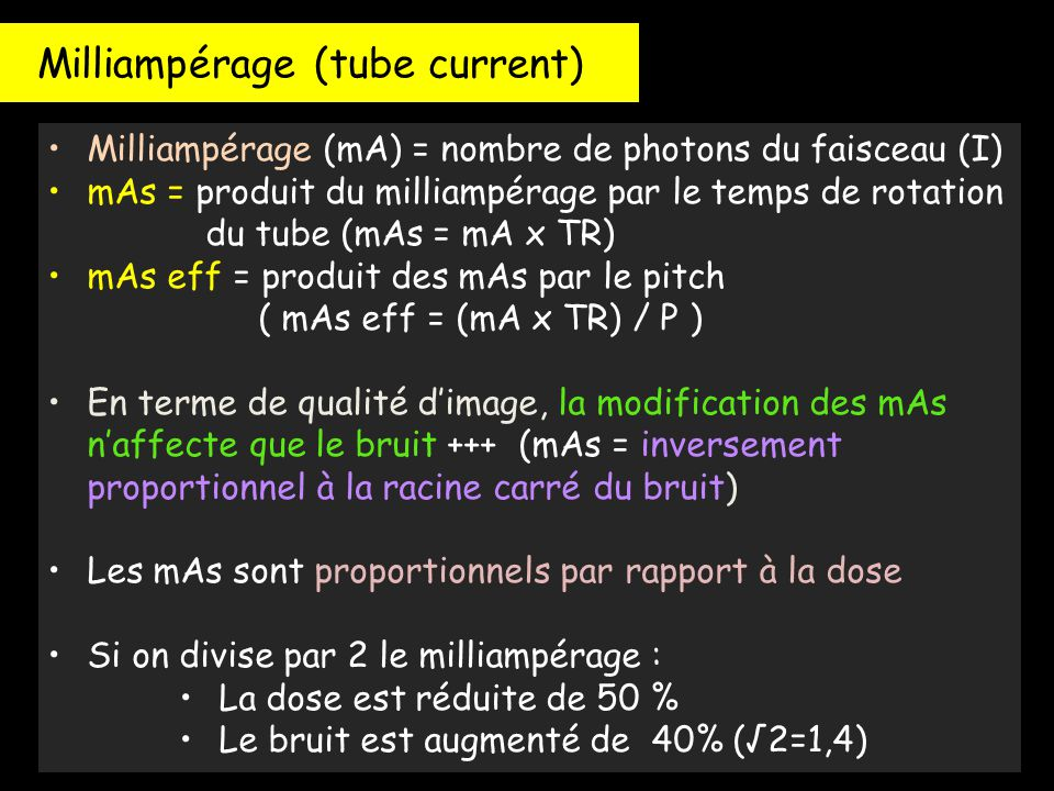 Milliampérage (tube current) Milliampérage (mA) = nombre de photons du faisceau (I) mAs = produit du milliampérage par le temps de rotation du tube (m