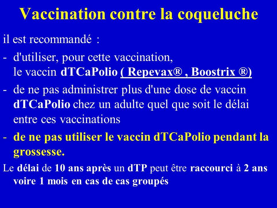 Vaccination contre la coqueluche il est recommandé : -d utiliser, pour cette vaccination, le vaccin dTCaPolio ( Repevax®, Boostrix ®) -de ne pas administrer plus d une dose de vaccin dTCaPolio chez un adulte quel que soit le délai entre ces vaccinations -de ne pas utiliser le vaccin dTCaPolio pendant la grossesse.