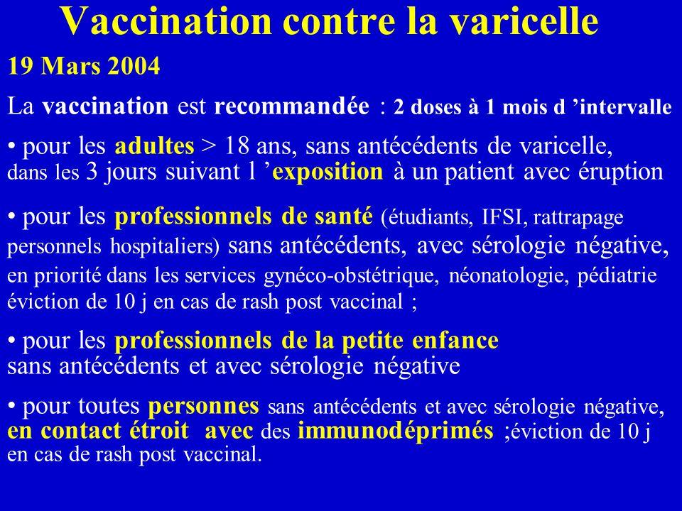 Vaccination contre la varicelle 19 Mars 2004 La vaccination est recommandée : 2 doses à 1 mois d 'intervalle pour les adultes > 18 ans, sans antécédents de varicelle, dans les 3 jours suivant l 'exposition à un patient avec éruption pour les professionnels de santé (étudiants, IFSI, rattrapage personnels hospitaliers) sans antécédents, avec sérologie négative, en priorité dans les services gynéco-obstétrique, néonatologie, pédiatrie éviction de 10 j en cas de rash post vaccinal ; pour les professionnels de la petite enfance sans antécédents et avec sérologie négative pour toutes personnes sans antécédents et avec sérologie négative, en contact étroit avec des immunodéprimés ; éviction de 10 j en cas de rash post vaccinal.