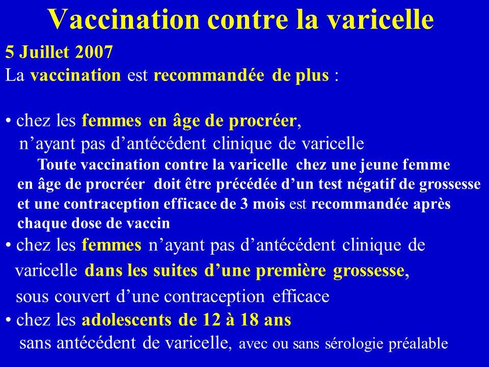 Vaccination contre la varicelle 5 Juillet 2007 La vaccination est recommandée de plus : chez les femmes en âge de procréer, n'ayant pas d'antécédent clinique de varicelle Toute vaccination contre la varicelle chez une jeune femme en âge de procréer doit être précédée d'un test négatif de grossesse et une contraception efficace de 3 mois est recommandée après chaque dose de vaccin chez les femmes n'ayant pas d'antécédent clinique de varicelle dans les suites d'une première grossesse, sous couvert d'une contraception efficace chez les adolescents de 12 à 18 ans sans antécédent de varicelle, avec ou sans sérologie préalable