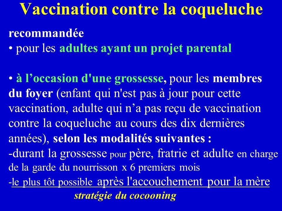 Vaccination contre la coqueluche recommandée pour les adultes ayant un projet parental à l'occasion d une grossesse, pour les membres du foyer (enfant qui n est pas à jour pour cette vaccination, adulte qui n'a pas reçu de vaccination contre la coqueluche au cours des dix dernières années), selon les modalités suivantes : -durant la grossesse pour père, fratrie et adulte en charge de la garde du nourrisson x 6 premiers mois -le plus tôt possible après l accouchement pour la mère stratégie du cocooning