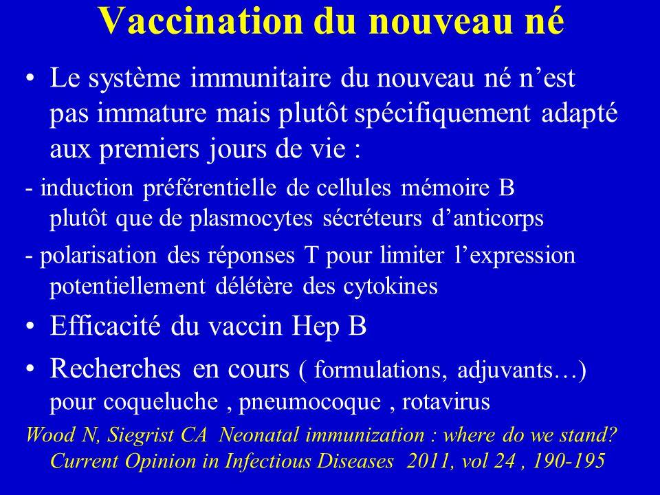 Vaccination du nouveau né Le système immunitaire du nouveau né n'est pas immature mais plutôt spécifiquement adapté aux premiers jours de vie : - induction préférentielle de cellules mémoire B plutôt que de plasmocytes sécréteurs d'anticorps - polarisation des réponses T pour limiter l'expression potentiellement délétère des cytokines Efficacité du vaccin Hep B Recherches en cours ( formulations, adjuvants…) pour coqueluche, pneumocoque, rotavirus Wood N, Siegrist CA Neonatal immunization : where do we stand.