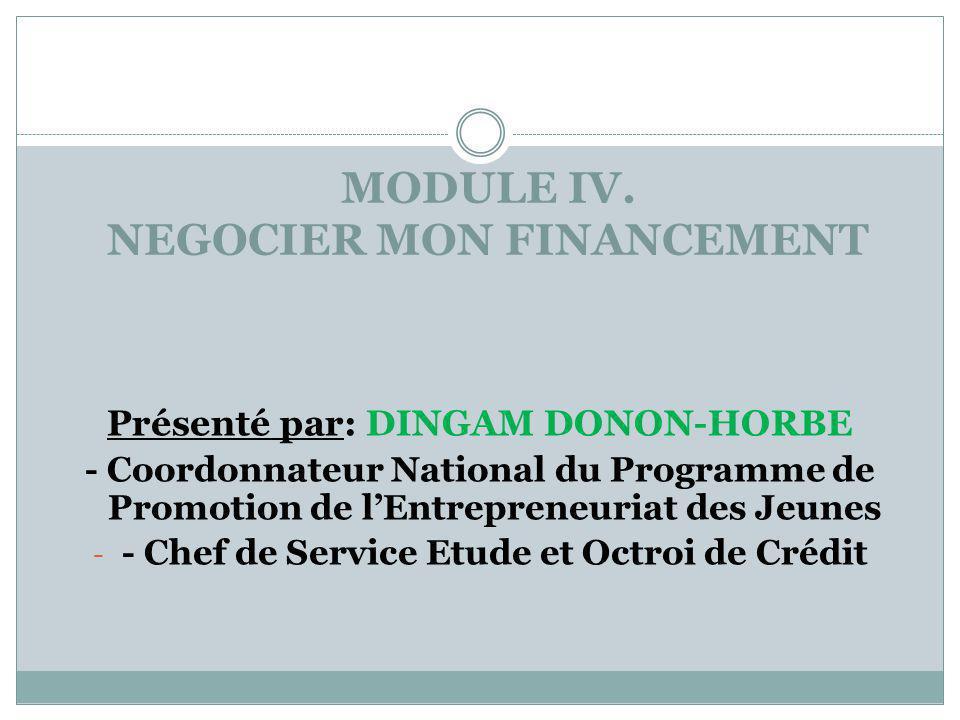 MODULE IV. NEGOCIER MON FINANCEMENT Présenté par: DINGAM DONON-HORBE - Coordonnateur National du Programme de Promotion de l'Entrepreneuriat des Jeune