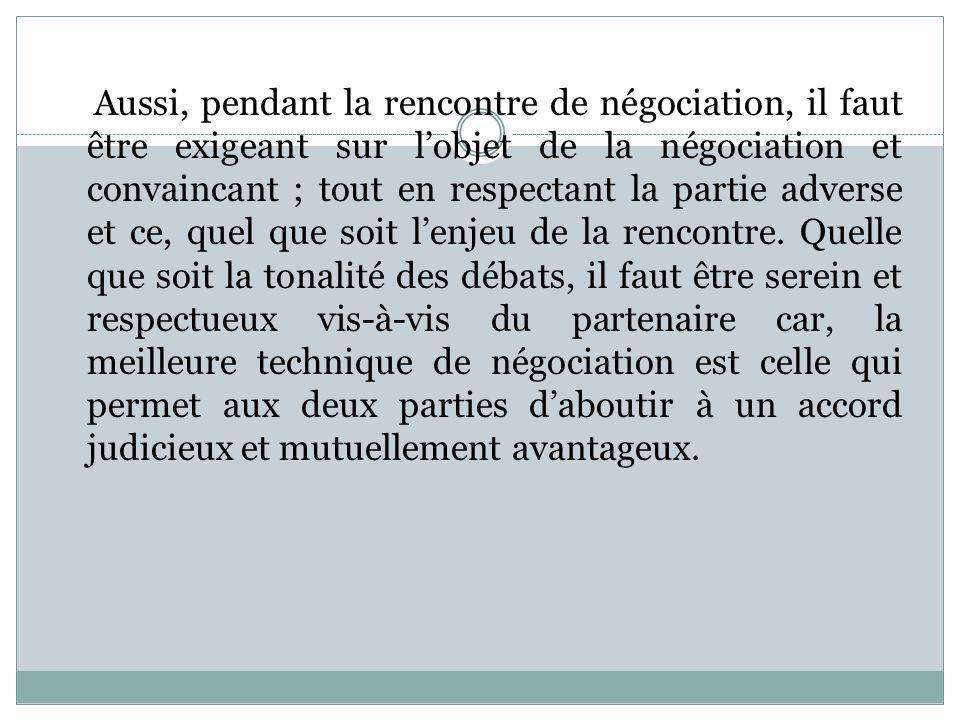 Aussi, pendant la rencontre de négociation, il faut être exigeant sur l'objet de la négociation et convaincant ; tout en respectant la partie adverse