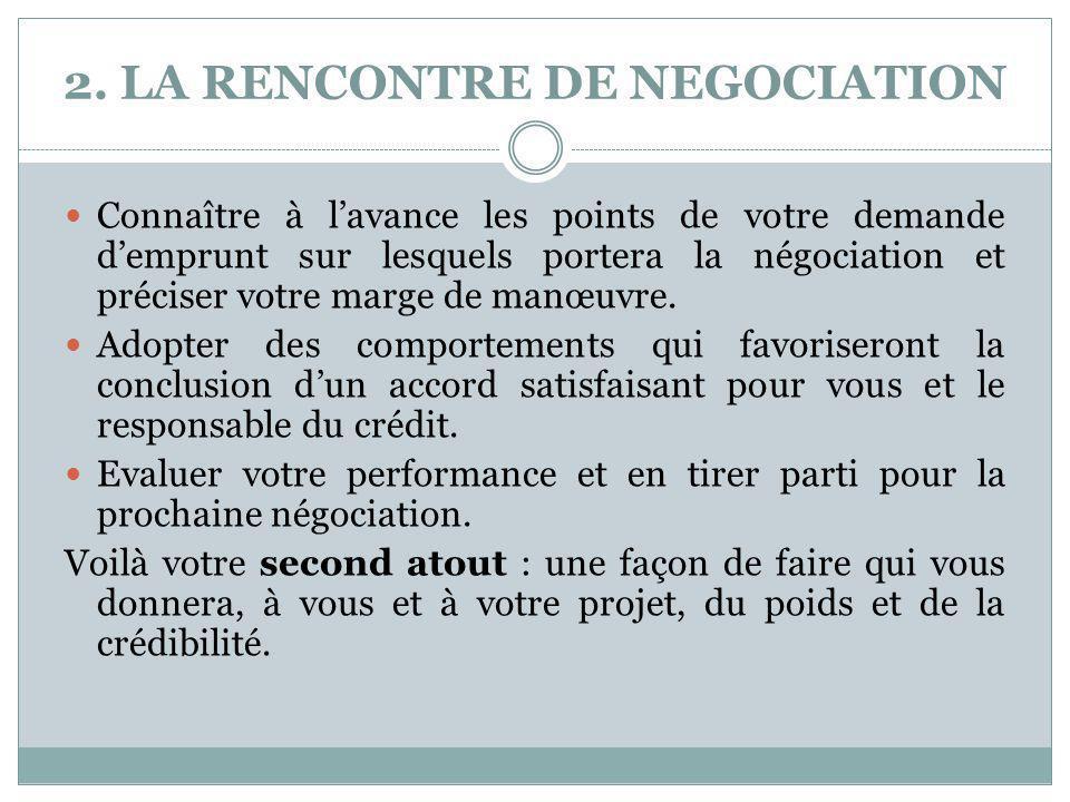 2. LA RENCONTRE DE NEGOCIATION Connaître à l'avance les points de votre demande d'emprunt sur lesquels portera la négociation et préciser votre marge