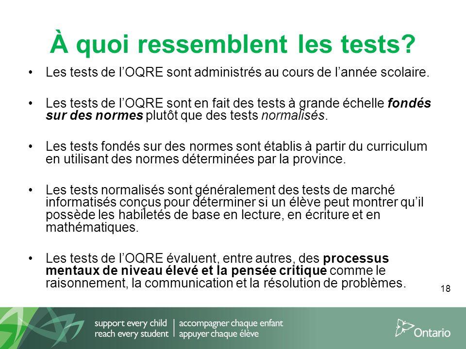 18 À quoi ressemblent les tests? Les tests de l'OQRE sont administrés au cours de l'année scolaire. Les tests de l'OQRE sont en fait des tests à grand