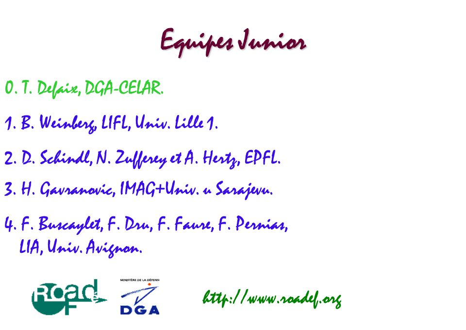 Equipes Junior 0. T. Defaix, DGA-CELAR. http://www.roadef.org 1. B. Weinberg, LIFL, Univ. Lille 1. 2. D. Schindl, N. Zufferey et A. Hertz, EPFL. 3. H.