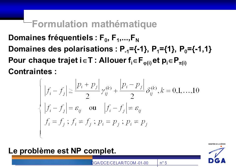 n° 5DGA/DCE/CELAR/TCOM -01-00 Formulation mathématique Domaines fréquentiels : F 0, F 1,...,F N Domaines des polarisations : P -1 ={-1}, P 1 ={1}, P 0 ={-1,1} Pour chaque trajet i  T : Allouer f i  F  (i) et p i  P  (i) Contraintes : Le problème est NP complet.