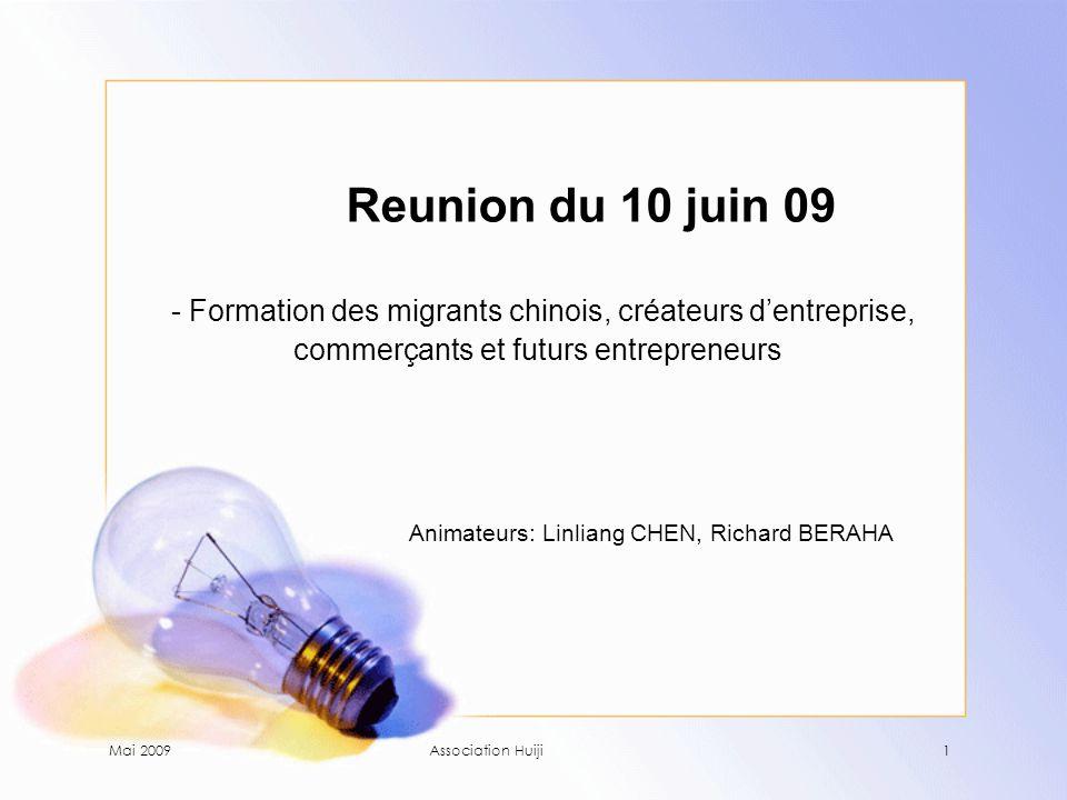 Mai 2009Association Huiji1 Reunion du 10 juin 09 - Formation des migrants chinois, créateurs d'entreprise, commerçants et futurs entrepreneurs Animateurs: Linliang CHEN, Richard BERAHA