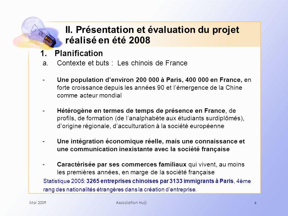 Mai 2009Association Huiji6 1.Planification a.Contexte et buts : Les chinois de France -Une population d'environ 200 000 à Paris, 400 000 en France, en forte croissance depuis les années 90 et l'émergence de la Chine comme acteur mondial -Hétérogène en termes de temps de présence en France, de profils, de formation (de l'analphabète aux étudiants surdiplômés), d'origine régionale, d'acculturation à la société européenne -Une intégration économique réelle, mais une connaissance et une communication inexistante avec la société française -Caractérisée par ses commerces familiaux qui vivent, au moins les premières années, en marge de la société française Statistique 2005: 3265 entreprises chinoises par 3133 immigrants à Paris, 4ème rang des nationalités étrangères dans la création d'entreprise.