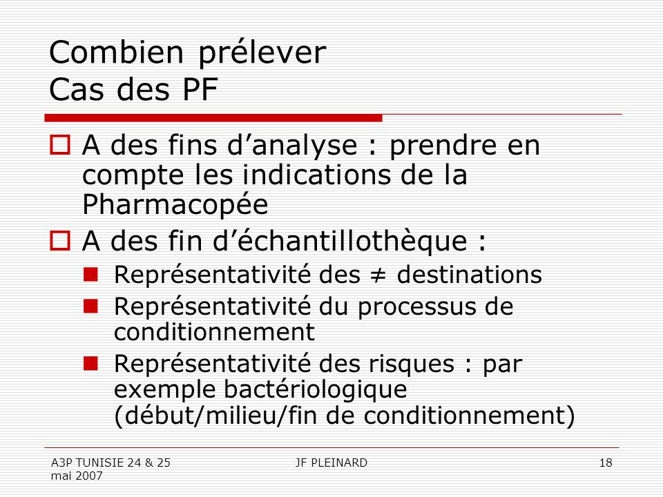 A3P TUNISIE 24 & 25 mai 2007 JF PLEINARD18 Combien prélever Cas des PF  A des fins d'analyse : prendre en compte les indications de la Pharmacopée 