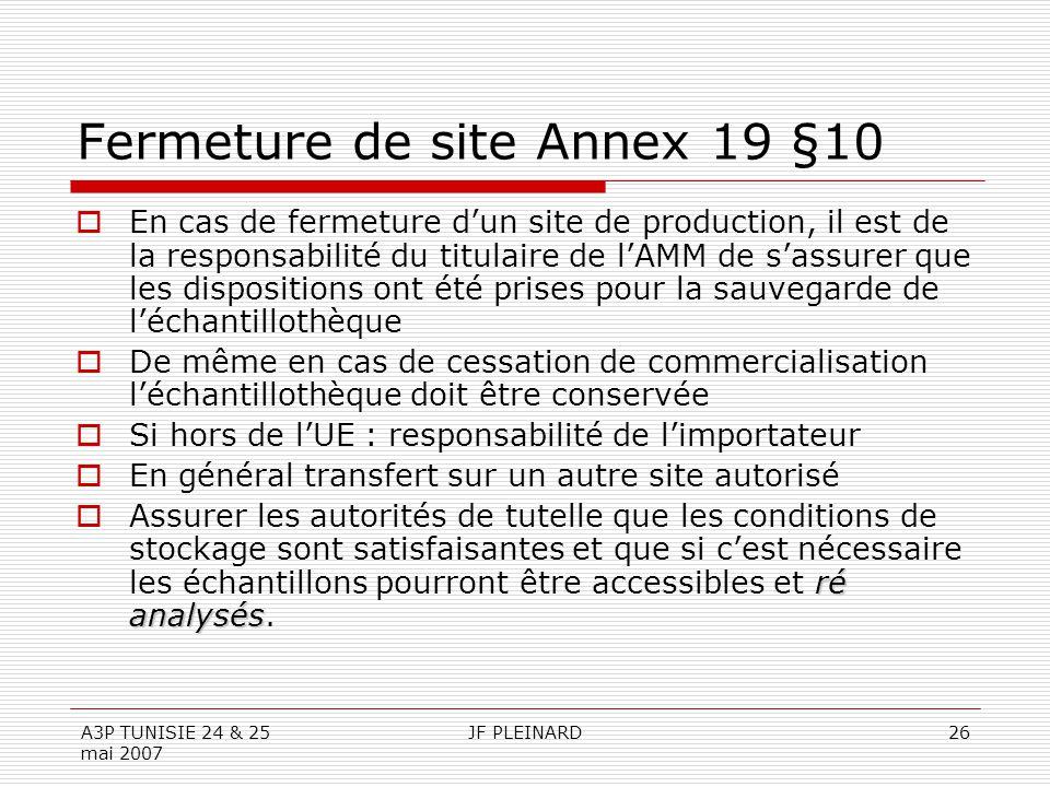A3P TUNISIE 24 & 25 mai 2007 JF PLEINARD26 Fermeture de site Annex 19 §10  En cas de fermeture d'un site de production, il est de la responsabilité du titulaire de l'AMM de s'assurer que les dispositions ont été prises pour la sauvegarde de l'échantillothèque  De même en cas de cessation de commercialisation l'échantillothèque doit être conservée  Si hors de l'UE : responsabilité de l'importateur  En général transfert sur un autre site autorisé ré analysés  Assurer les autorités de tutelle que les conditions de stockage sont satisfaisantes et que si c'est nécessaire les échantillons pourront être accessibles et ré analysés.
