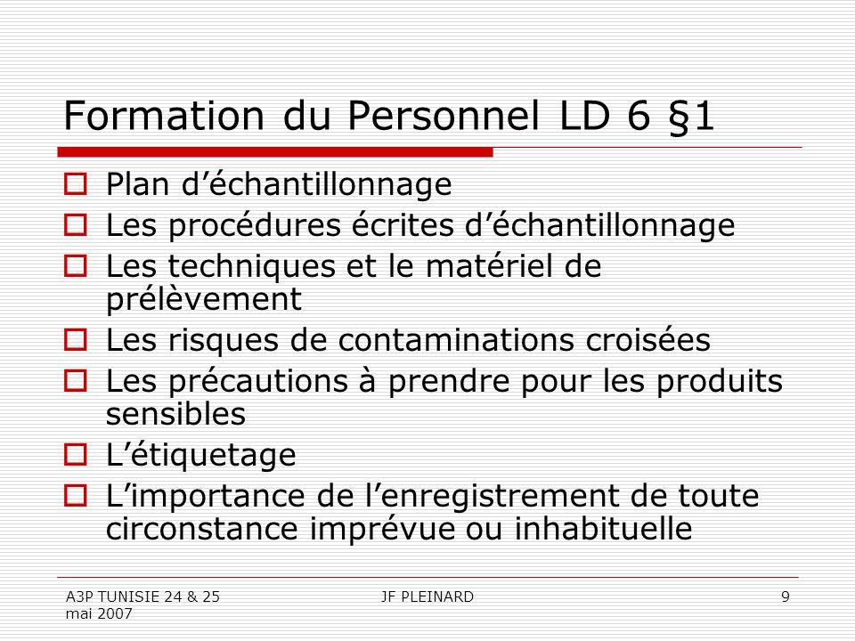 A3P TUNISIE 24 & 25 mai 2007 JF PLEINARD9 Formation du Personnel LD 6 §1  Plan d'échantillonnage  Les procédures écrites d'échantillonnage  Les tec