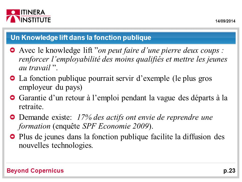 14/09/2014 Beyond Copernicus p.23 Un Knowledge lift dans la fonction publique Avec le knowledge lift on peut faire d'une pierre deux coups : renforcer l'employabilité des moins qualifiés et mettre les jeunes au travail .