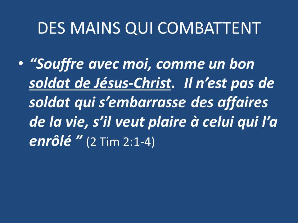 DES MAINS QUI COMBATTENT Souffre avec moi, comme un bon soldat de Jésus-Christ.